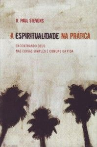 """Dica de livro evangélico – """"A espiritualidade na prática"""" R. Paul Stevens"""